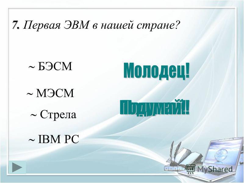 7. 7. Первая ЭВМ в нашей стране? МЭСМ БЭСМ IBM PC Стрела
