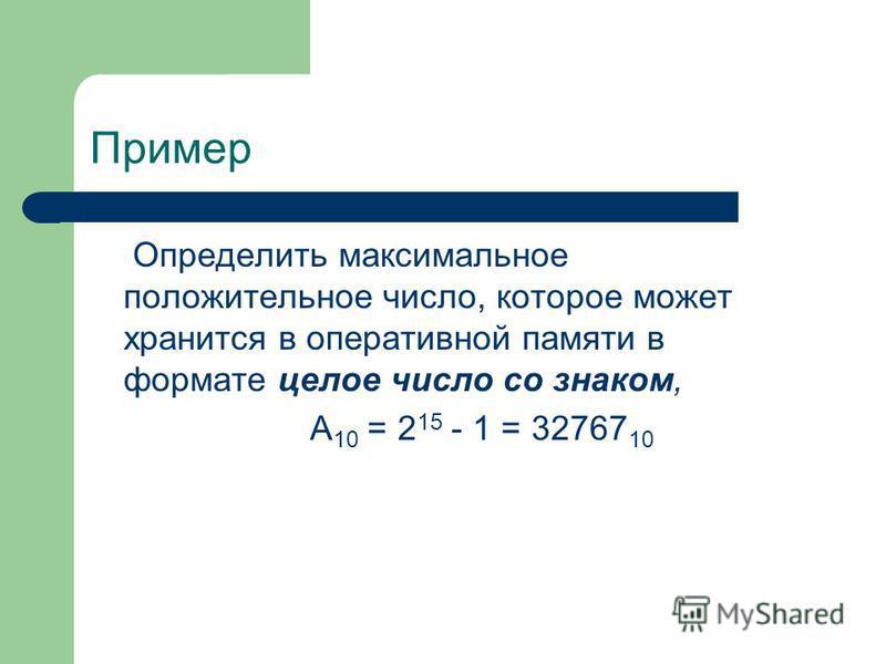 Пример Определить максимальное положительное число, которое может хранится в оперативной памяти в формате целое число со знаком, А 10 = 2 15 - 1 = 32767 10