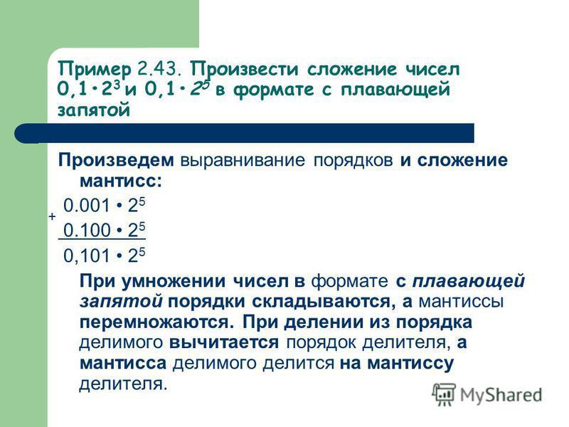 Пример 2.43. Произвести сложение чисел 0,12 3 и 0,12 5 в формате с плавающей запятой Произведем выравнивание порядков и сложение мантисс: 0.001 2 5 0.100 2 5 0,101 2 5 При умножении чисел в формате с плавающей запятой порядки складываются, а мантисс