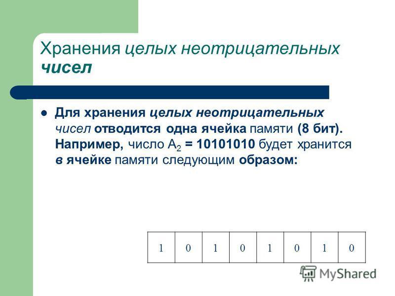 Хранения целых неотрицательных чисел Для хранения целых неотрицательных чисел отводится одна ячейка памяти (8 бит). Например, число А 2 = 10101010 будет хранится в ячейке памяти следующим образом: 10101010
