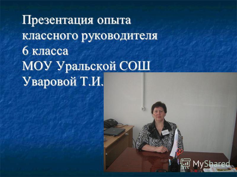 Презентация опыта классного руководителя 6 класса МОУ Уральской СОШ Уваровой Т.И.
