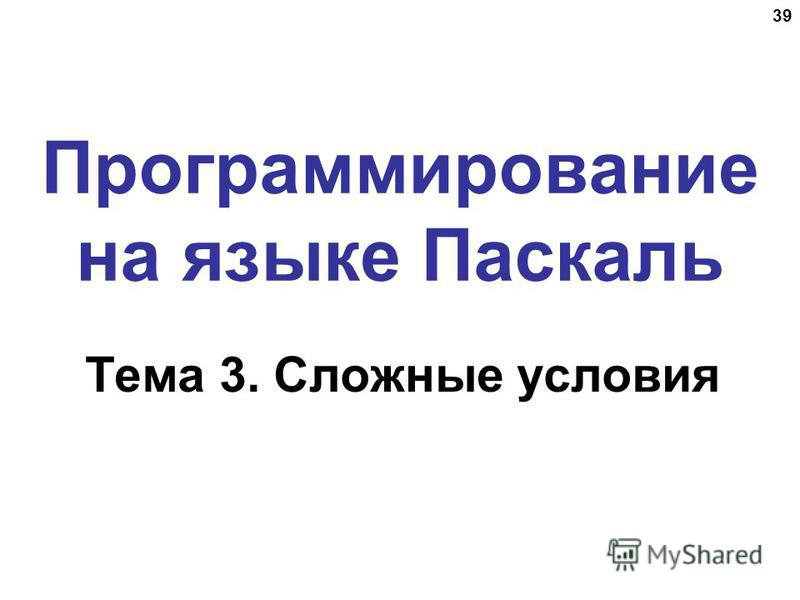 39 Программирование на языке Паскаль Тема 3. Сложные условия