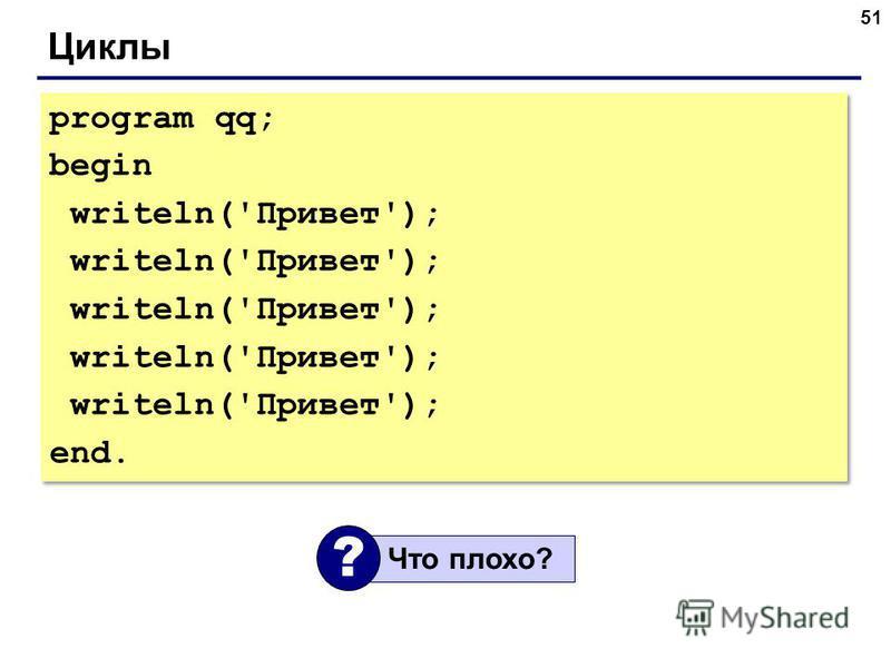 51 Циклы program qq; begin writeln('Привет'); end. program qq; begin writeln('Привет'); end. Что плохо? ?