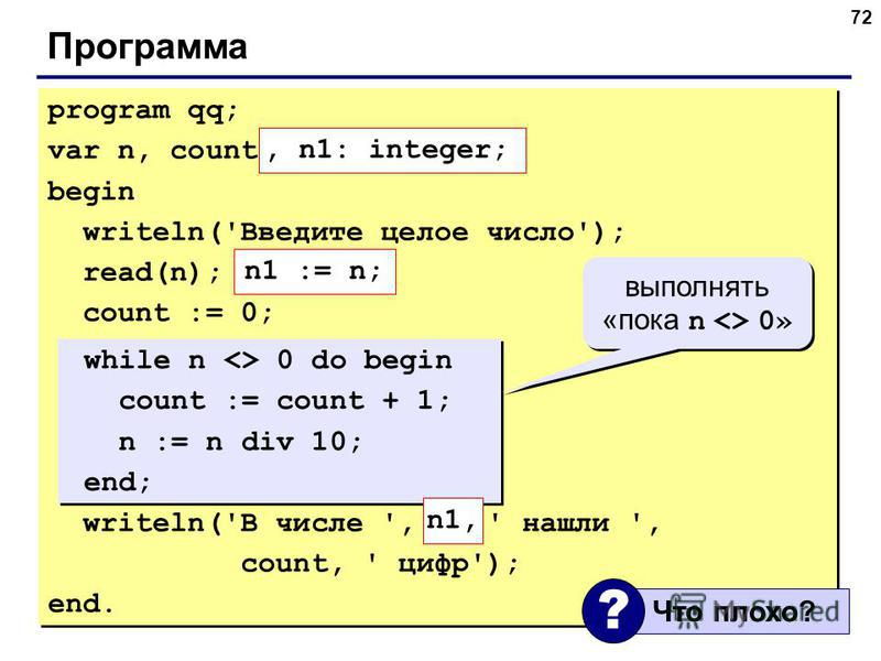72 Программа program qq; var n, count: integer; begin writeln('Введите целое число'); read(n); count := 0; while n <> 0 do begin count := count + 1; n := n div 10; end; writeln('В числе ', n, ' нашли ', count, ' цифр'); end. program qq; var n, count: