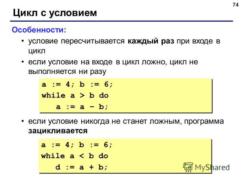 74 Цикл с условием Особенности: условие пересчитывается каждый раз при входе в цикл если условие на входе в цикл ложно, цикл не выполняется ни разу если условие никогда не станет ложным, программа зацикливается a := 4; b := 6; while a > b do a := a –