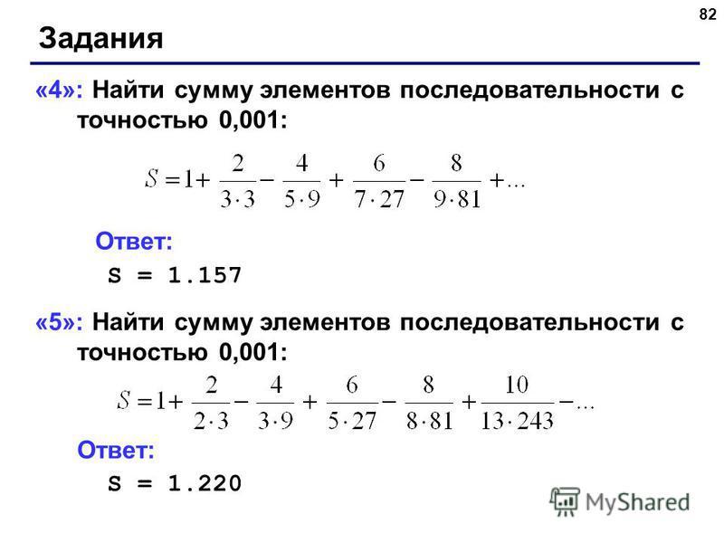 82 Задания «4»: Найти сумму элементов последовательности с точностью 0,001: Ответ: S = 1.157 «5»: Найти сумму элементов последовательности с точностью 0,001: Ответ: S = 1.220