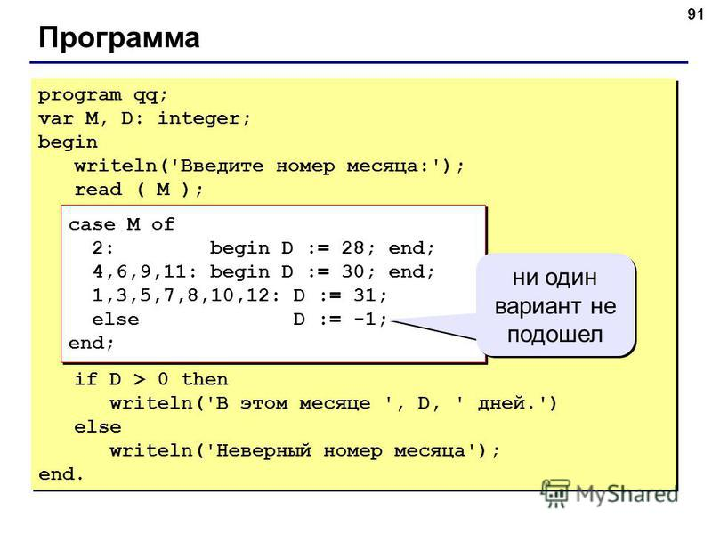 91 Программа program qq; var M, D: integer; begin writeln('Введите номер месяца:'); read ( M ); case M of 2: begin D := 28; end; 4,6,9,11: begin D := 30; end; 1,3,5,7,8,10,12: D := 31; else D := -1; end; if D > 0 then writeln('В этом месяце ', D, ' д