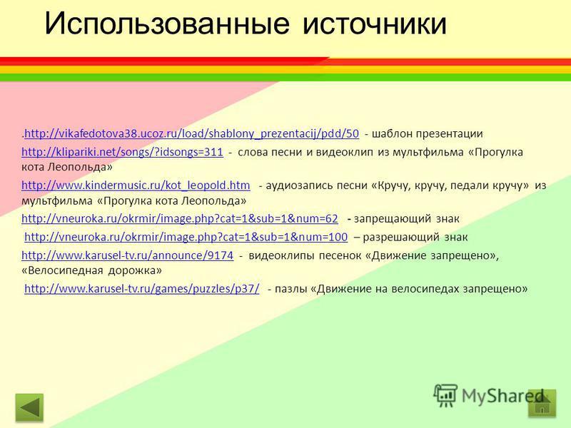 .http://vikafedotova38.ucoz.ru/load/shablony_prezentacij/pdd/50 - шаблон презентацииhttp://vikafedotova38.ucoz.ru/load/shablony_prezentacij/pdd/50 http://klipariki.net/songs/?idsongs=311http://klipariki.net/songs/?idsongs=311 - слова песни и видеокли
