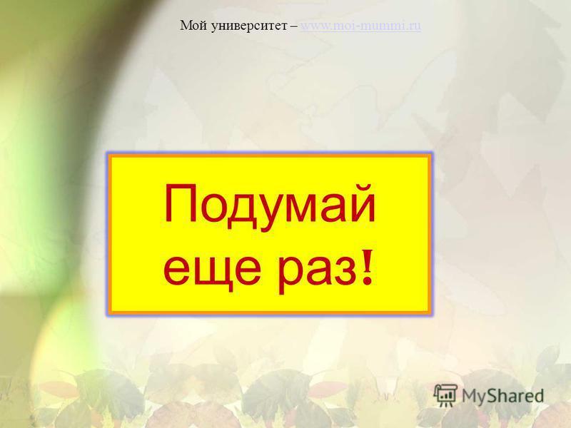 Мой университет – www.moi-mummi.ruwww.moi-mummi.ru Подумай еще раз !