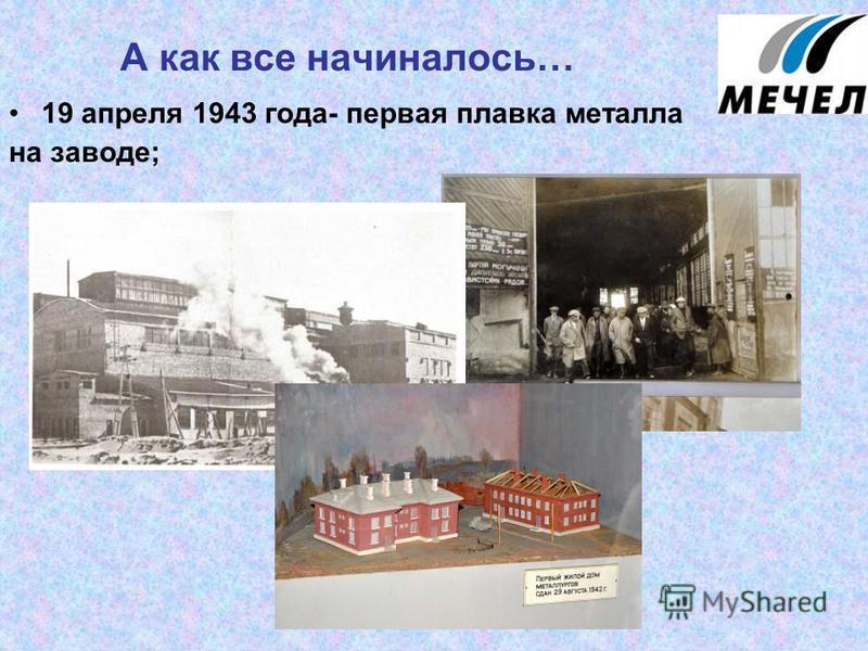 А как все начиналось… 19 апреля 1943 года- первая плавка металла на заводе;