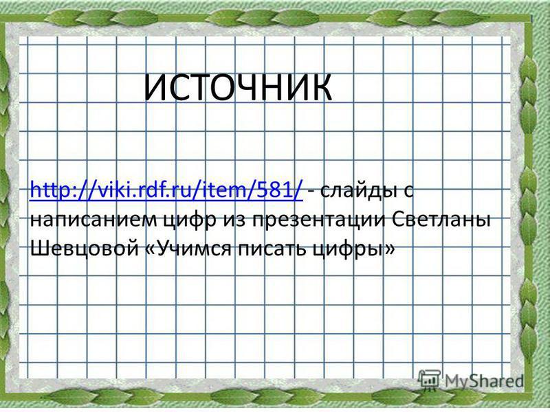 http://viki.rdf.ru/item/581/http://viki.rdf.ru/item/581/ - слайды с написанием цифр из презентации Светланы Шевцовой «Учимся писать цифры» ИСТОЧНИК