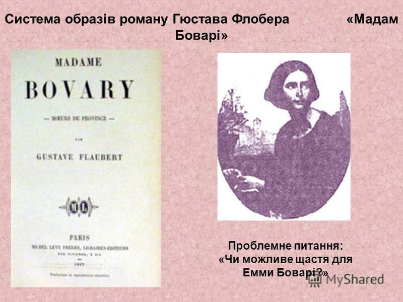 Система образів роману Гюстава Флобера «Мадам Боварі» Проблемне питания: «Чи можливе щастя для Емми Боварі?»