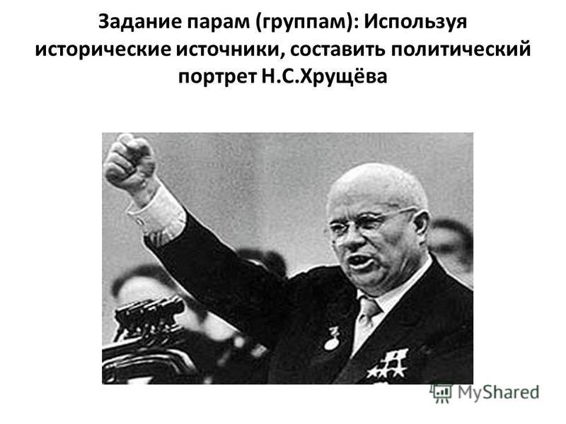 Задание парам (группам): Используя исторические источники, составить политический портрет Н.С.Хрущёва