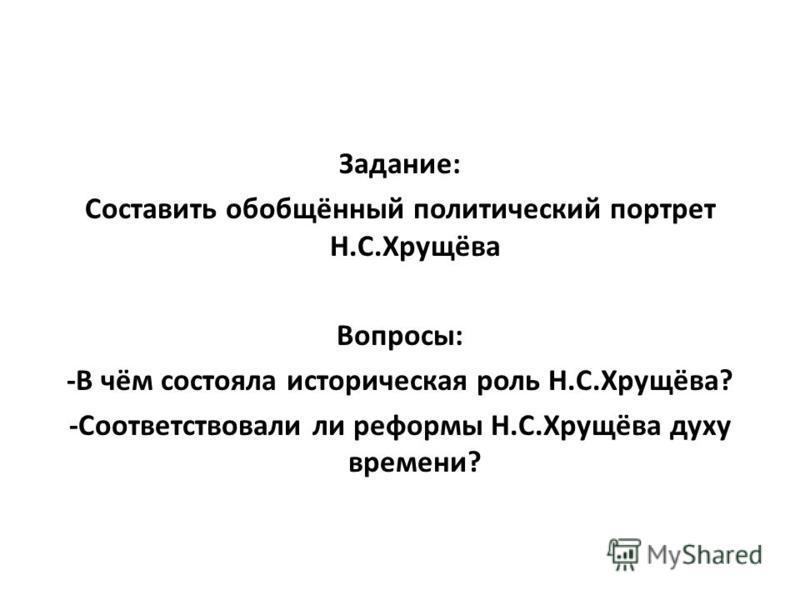 Задание: Составить обобщённый политический портрет Н.С.Хрущёва Вопросы: -В чём состояла историческая роль Н.С.Хрущёва? -Соответствовали ли реформы Н.С.Хрущёва духу времени?