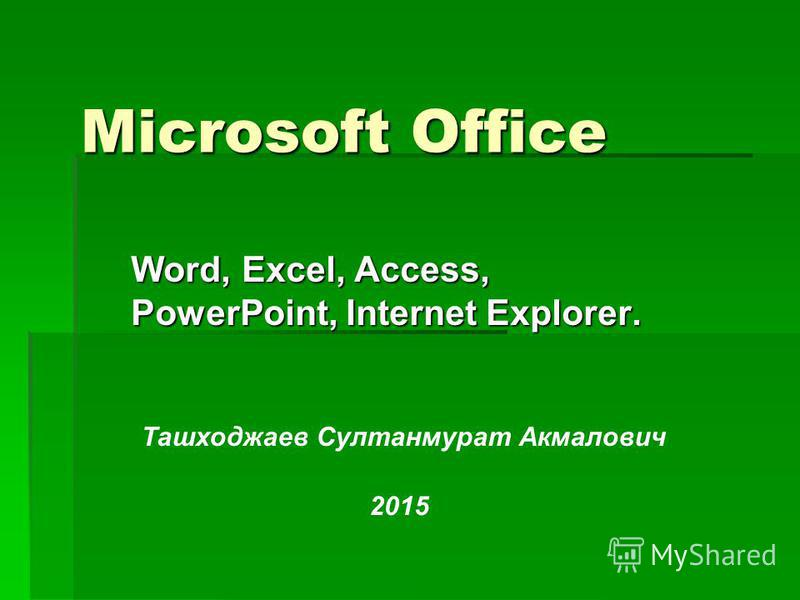Microsoft Office Word, Excel, Access, PowerPoint, Internet Explorer. Ташходжаев Султанмурат Акмалович 2015