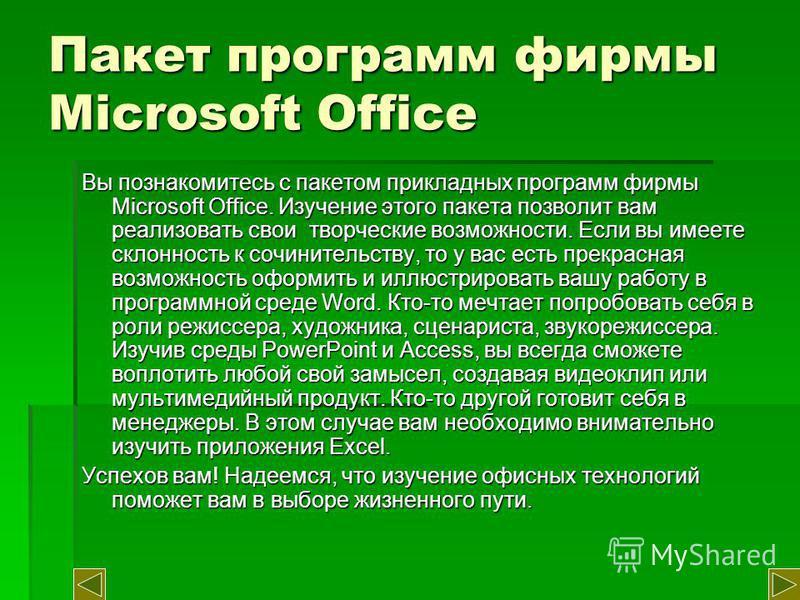 Пакет программ фирмы Microsoft Office Вы познакомитесь с пакетом прикладных программ фирмы Microsoft Office. Изучение этого пакета позволит вам реализовать свои творческие возможности. Если вы имеете склонность к сочинительству, то у вас есть прекрас