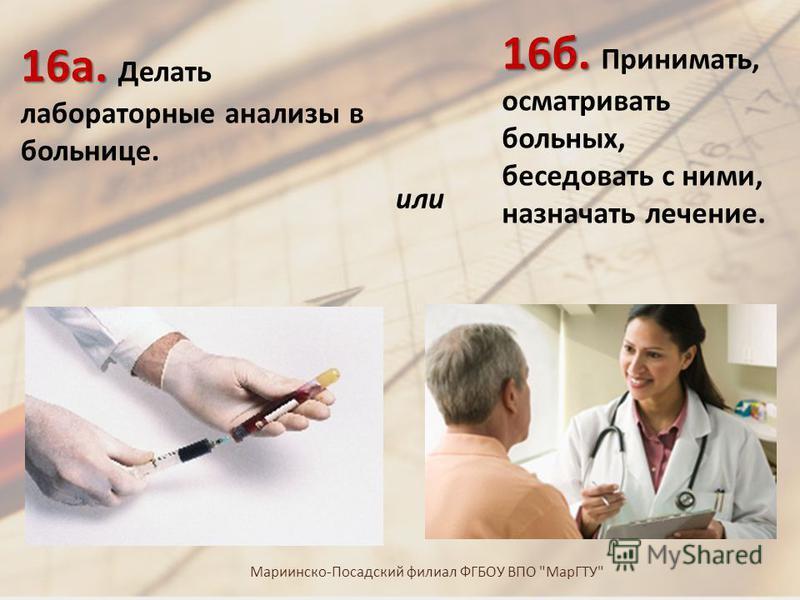 16 б. 16 б. Принимать, осматривать больных, беседовать с ними, назначать лечение. 16 а. 16 а. Делать лабораторные анализы в больнице. или Мариинско - Посадский филиал ФГБОУ ВПО  МарГТУ