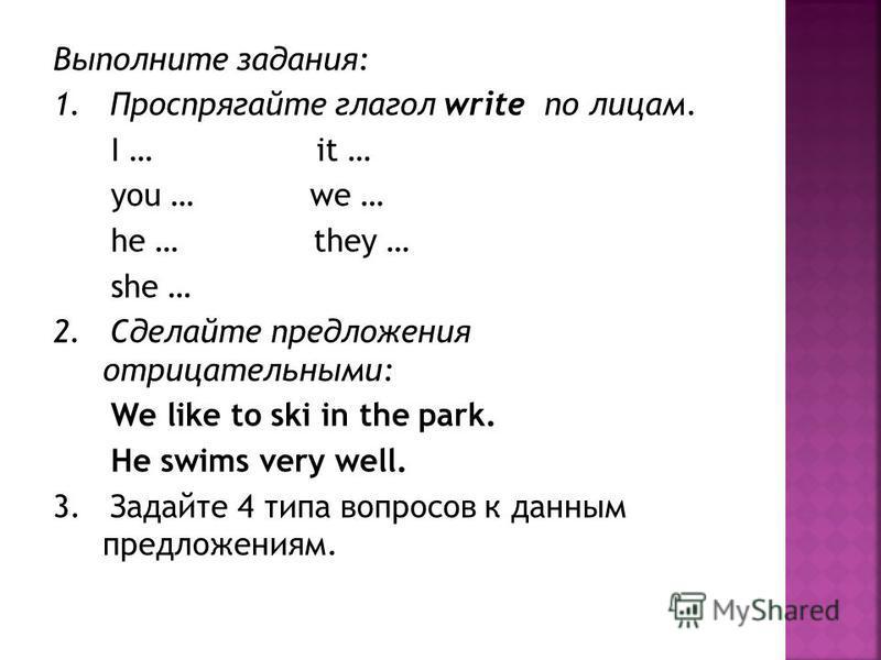 Выполните задания: 1. Проспрягайте глагол write по лицам. I … it … you … we … he … they … she … 2. Cделайте предложения отрицательными: We like to ski in the park. He swims very well. 3. Задайте 4 типа вопросов к данным предложениям.