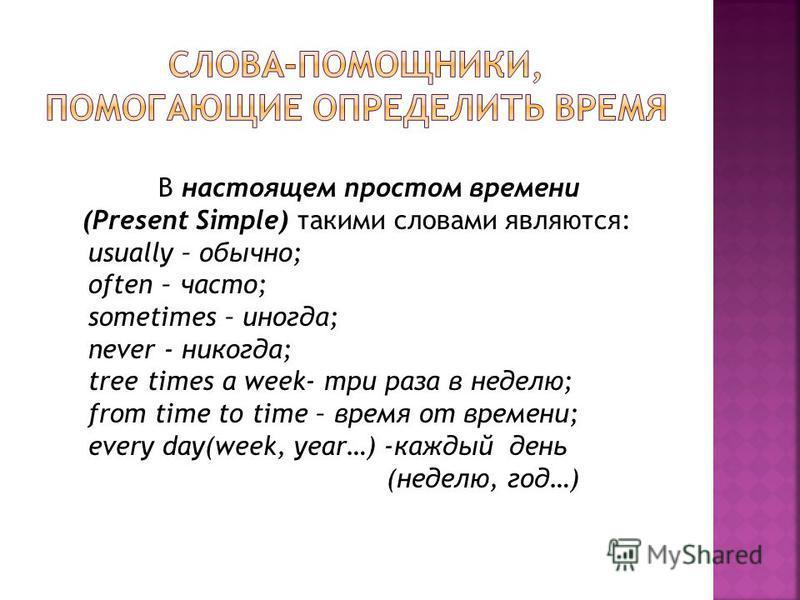 В настоящем простом времени (Present Simple) такими словами являются: usually – обычно; often – часто; sometimes – иногда; never - никогда; tree times a week- три раза в неделю; from time to time – время от времени; every day(week, year…) -каждый ден