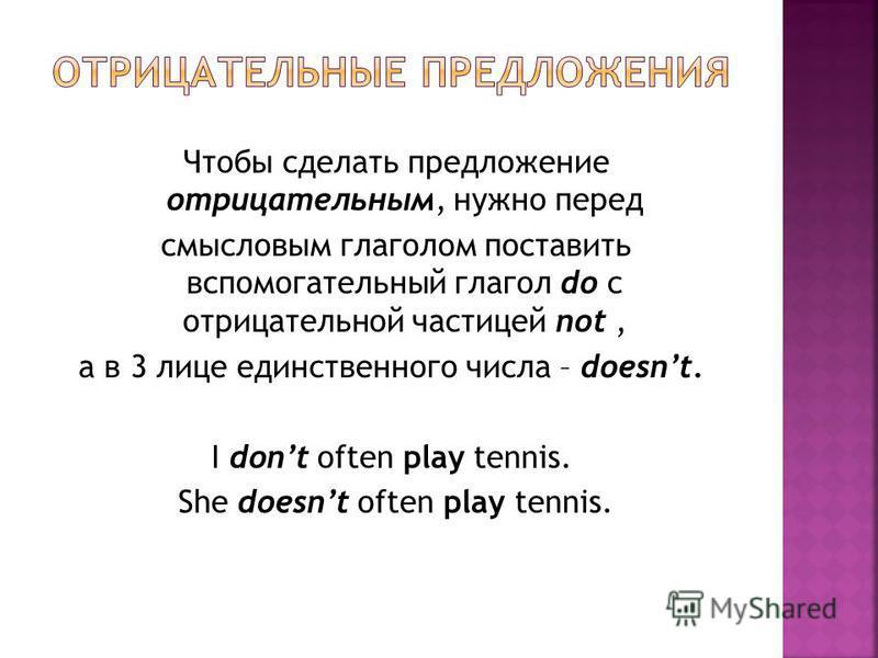 Чтобы сделать предложение отрицательным, нужно перед смысловым глаголом поставить вспомогательный глагол do с отрицательной частицей not, а в 3 лице единственного числа – doesnt. I dont often play tennis. She doesnt often play tennis.