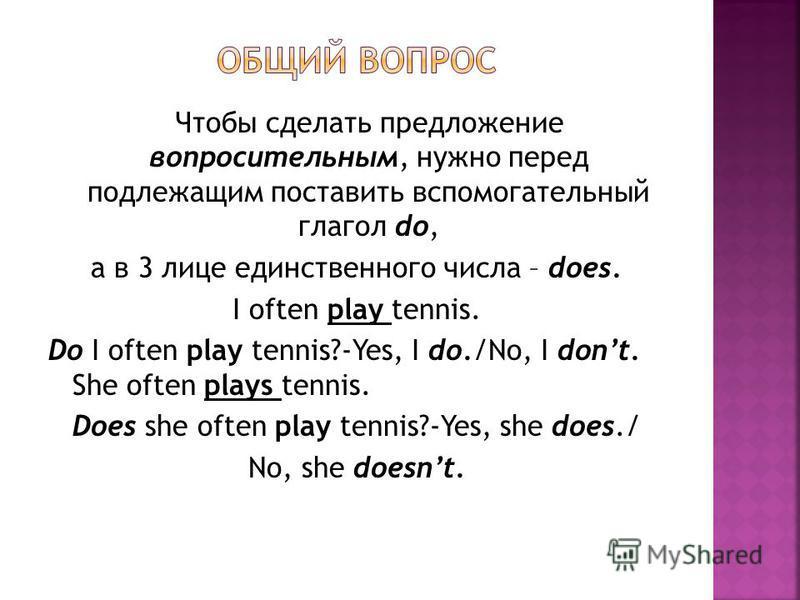 Чтобы сделать предложение вопросительным, нужно перед подлежащим поставить вспомогательный глагол do, а в 3 лице единственного числа – does. I often play tennis. Do I often play tennis?-Yes, I do./No, I dont. She often plays tennis. Does she often pl