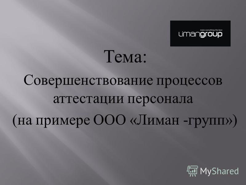 Тема : Совершенствование процессов аттестации персонала ( на примере ООО « Лиман - групп »)