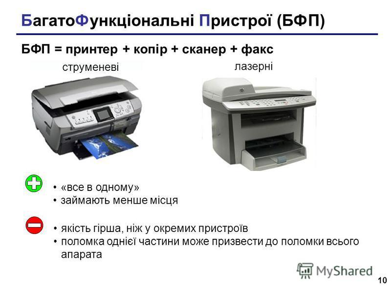 10 БагатоФункціональні Пристрої (БФП) БФП = принтер + копір + сканер + факс струменеві лазерні «все в одному» займають менше місця якість гірша, ніж у окремих пристроїв поломка однієї частини може призвести до поломки всього апарата
