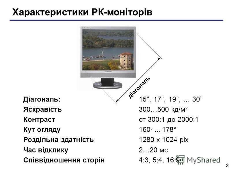 3 Характеристики РК-моніторів діагональ Діагональ: 15, 17, 19, … 30 Яскравість 300…500 кд/м² Контраст от 300:1 до 2000:1 Кут огляду 160 ° … 178° Роздільна здатність1280 x 1024 pix Час відклику 2…20 мс Співвідношення сторін 4:3, 5:4, 16:9
