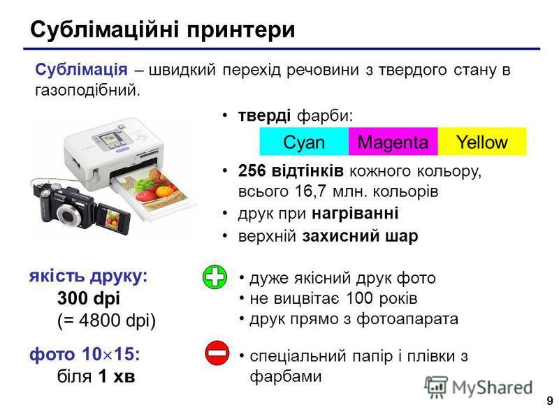 9 Сублімаційні принтери якість друку: 300 dpi (= 4800 dpi) фото 10 15: біля 1 хв тверді фарби: 256 відтінків кожного кольору, всього 16,7 млн. кольорів друк при нагріванні верхній захисний шар CyanMagentaYellow Сублімація – швидкий перехід речовини з