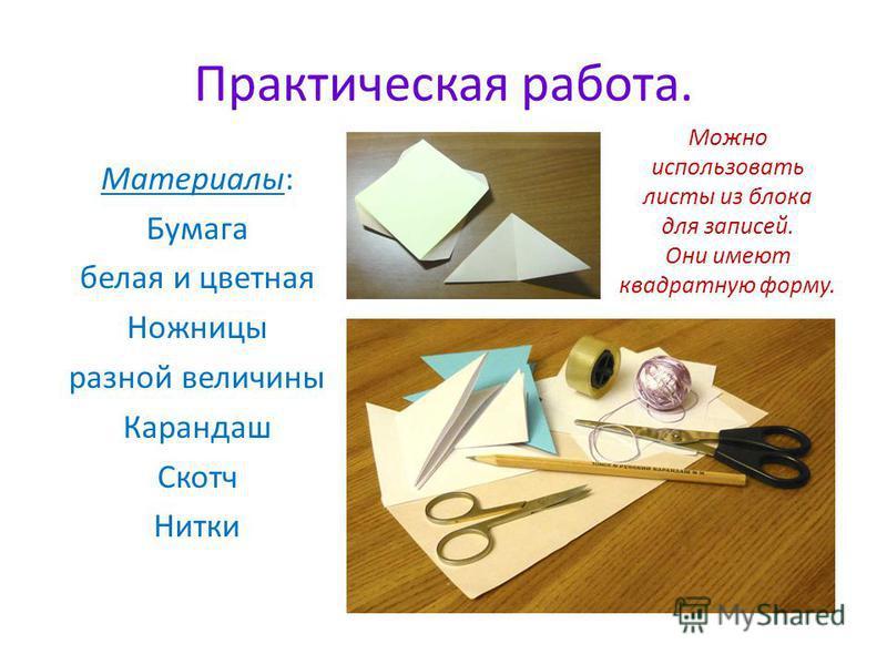 Практическая работа. Материалы: Бумага белая и цветная Ножницы разной величины Карандаш Скотч Нитки Можно использовать листы из блока для записей. Они имеют квадратную форму.