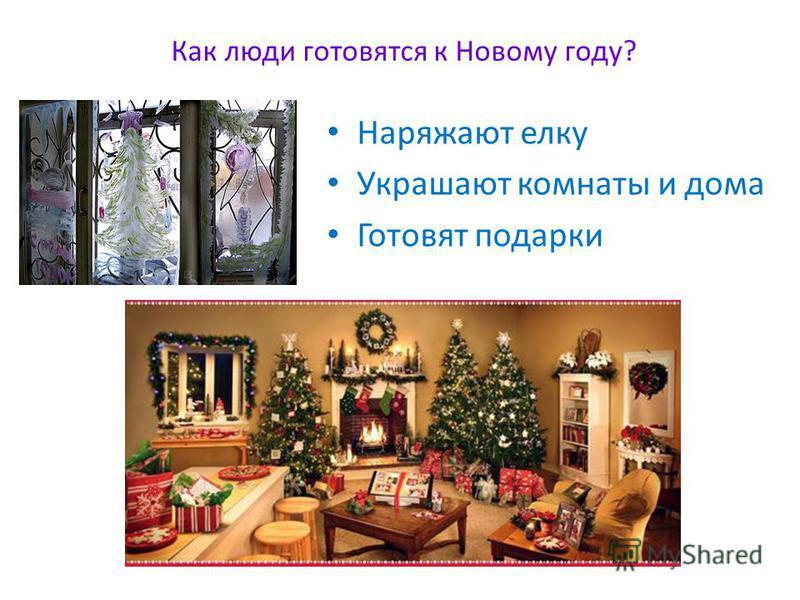 Как люди готовятся к Новому году? Наряжают елку Украшают комнаты и дома Готовят подарки