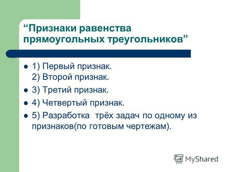 Признаки равенства прямоугольных треугольников 1) Первый признак. 2) Второй признак. 3) Третий признак. 4) Четвертый признак. 5) Разработка трёх задач по одному из признаков(по готовым чертежам).