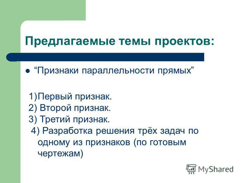 Предлагаемые темы проектов: Признаки параллельности прямых 1)Первый признак. 2) Второй признак. 3) Третий признак. 4) Разработка решения трёх задач по одному из признаков (по готовым чертежам)