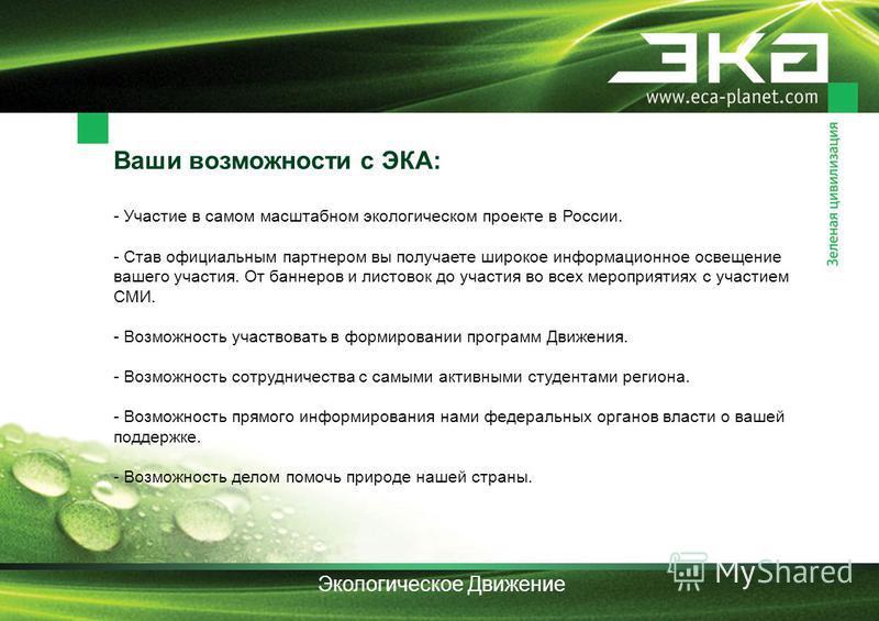 Ваши возможности с ЭКА: - Участие в самом масштабном экологическом проекте в России. - Став официальным партнером вы получаете широкое информационное освещение вашего участия. От баннеров и листовок до участия во всех мероприятиях с участием СМИ. - В