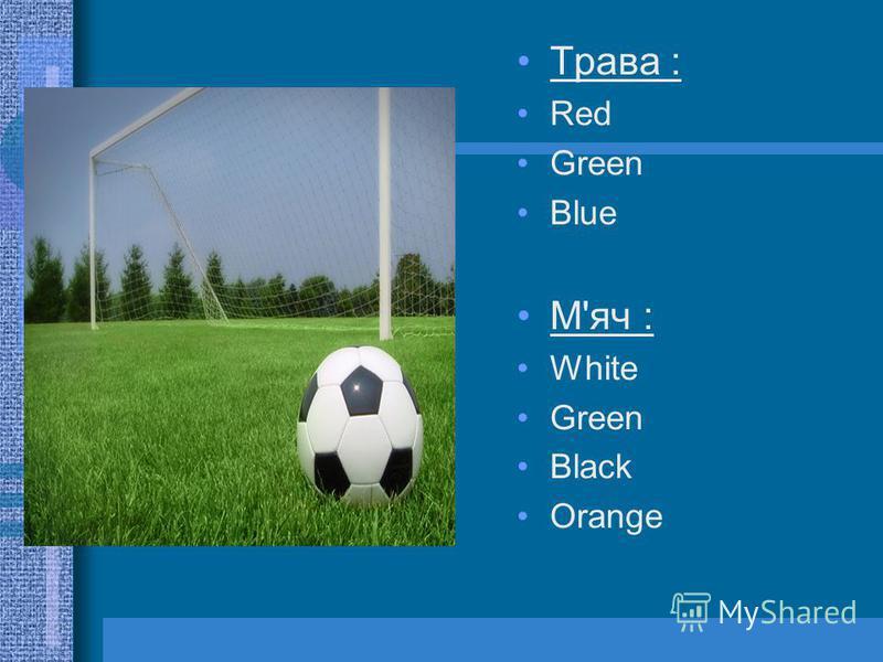Трава : Red Green Blue М'яч : White Green Black Orange
