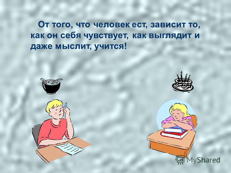 От того, что человек ест, зависит то, как он себя чувствует, как выглядит и даже мыслит, учится!