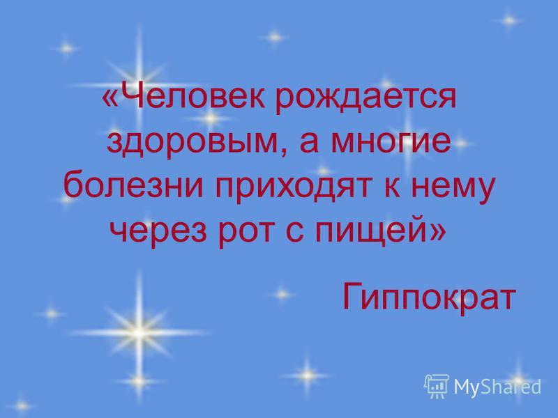 «Человек рождается здоровым, а многие болезни приходят к нему через рот с пищей» Гиппократ