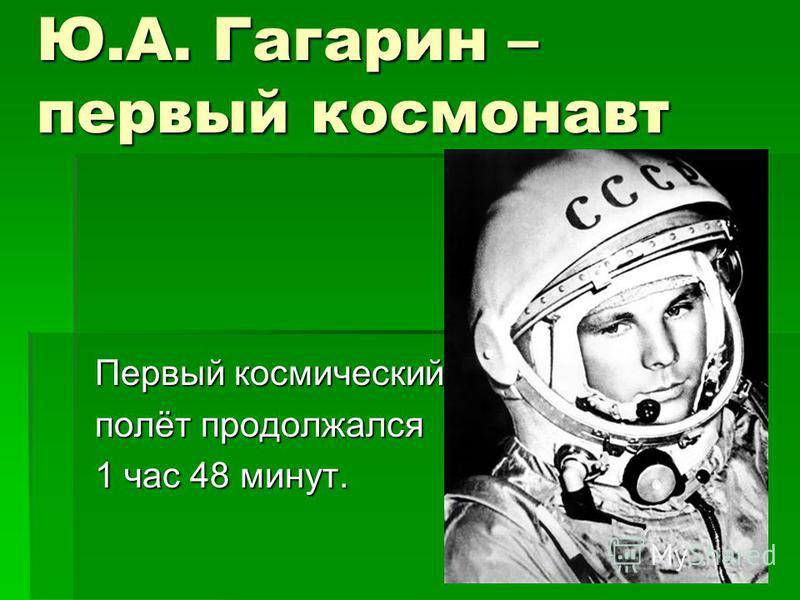 Ю.А. Гагарин – первый космонавт Первый космический полёт продолжался 1 час 48 минут.