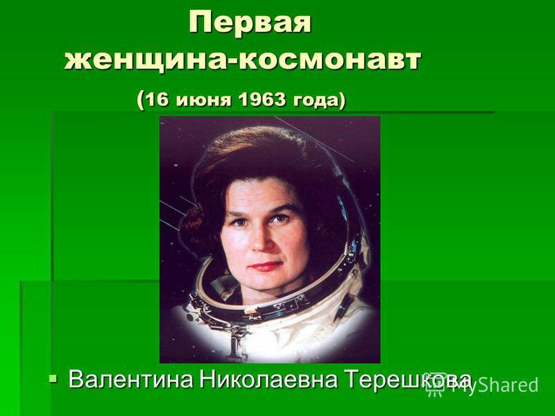 Первая женщина-космонавт ( 16 июня 1963 года) Первая женщина-космонавт ( 16 июня 1963 года) Валентина Николаевна Терешкова Валентина Николаевна Терешкова