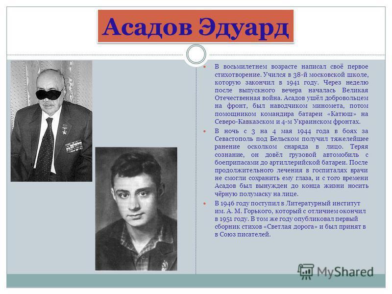 В восьмилетнем возрасте написал своё первое стихотворение. Учился в 38-й московской школе, которую закончил в 1941 году. Через неделю после выпускного вечера началась Великая Отечественная война. Асадов ушёл добровольцем на фронт, был наводчиком мино