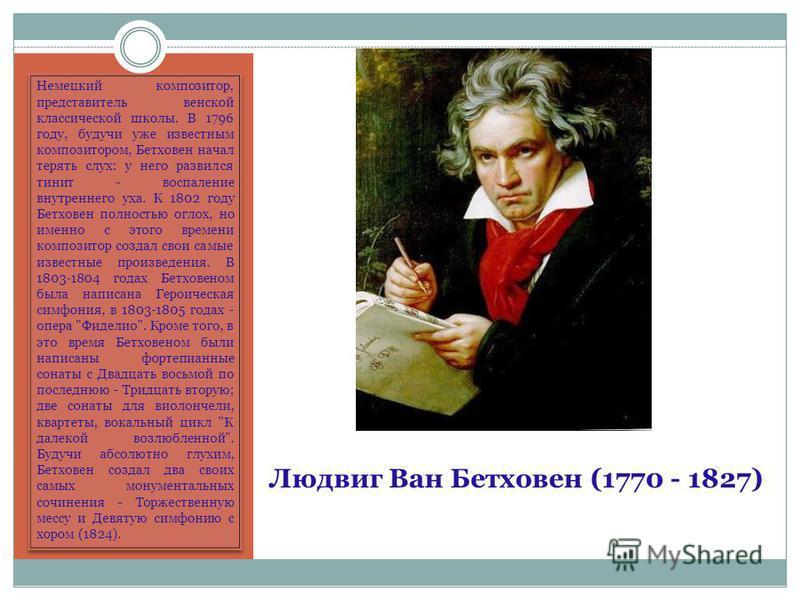 Людвиг Ван Бетховен (1770 - 1827) Немецкий композитор, представитель венской классической школы. В 1796 году, будучи уже известным композитором, Бетховен начал терять слух: у него развился тинит - воспаление внутреннего уха. К 1802 году Бетховен полн