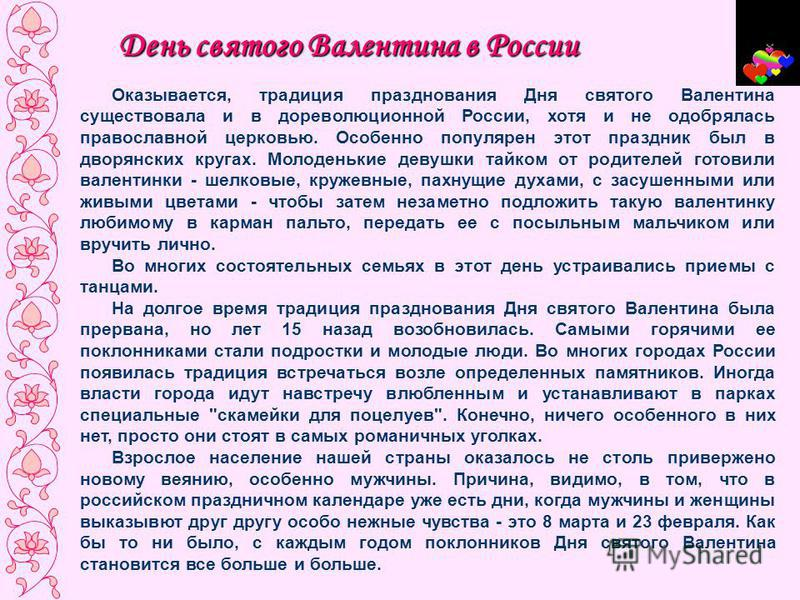 День святого Валентина в России Оказывается, традиция празднования Дня святого Валентина существовала и в дореволюционной России, хотя и не одобрялась православной церковью. Особенно популярен этот праздник был в дворянских кругах. Молоденькие девушк