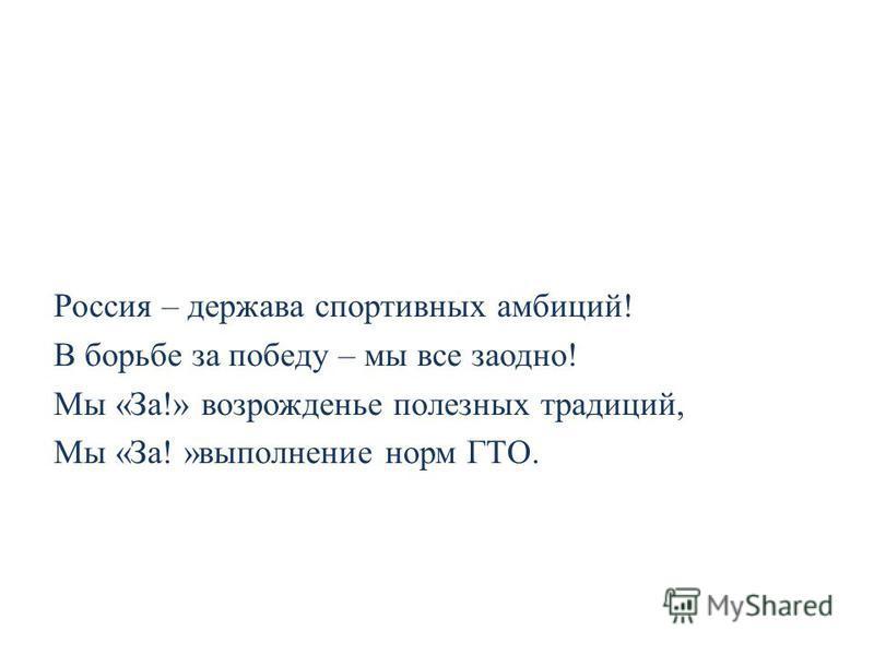 Россия – держава спортивных амбиций! В борьбе за победу – мы все заодно! Мы «За!» возрожденье полезных традиций, Мы «За! »выполнение норм ГТО.