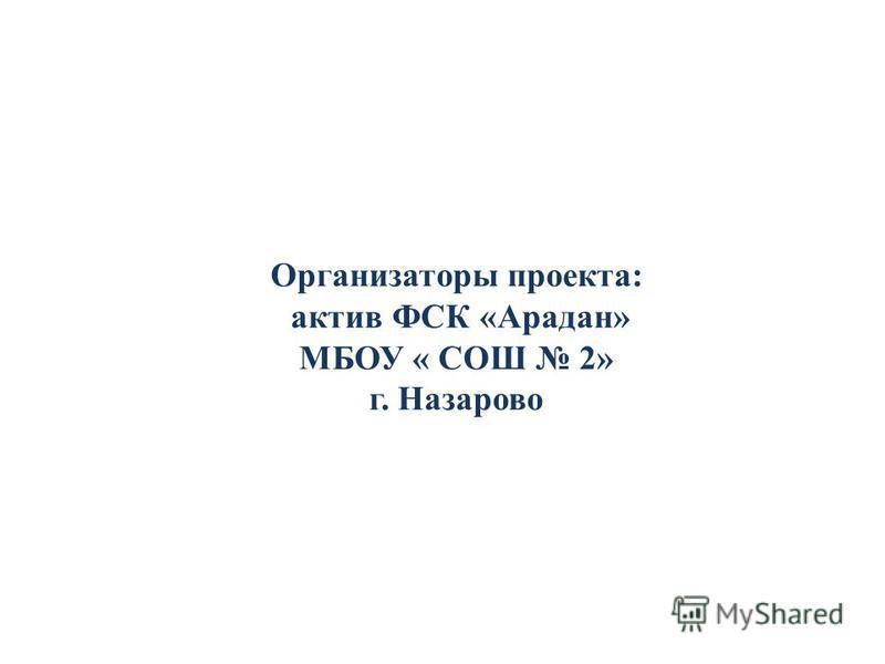 Организаторы проекта: актив ФСК «Арадан» МБОУ « СОШ 2» г. Назарово