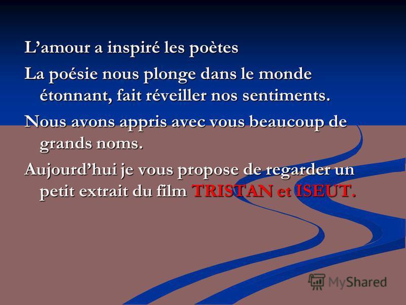 Lamour a inspiré les poètes La poésie nous plonge dans le monde étonnant, fait réveiller nos sentiments. Nous avons appris avec vous beaucoup de grands noms. Aujourdhui je vous propose de regarder un petit extrait du film TRISTAN et ISEUT.