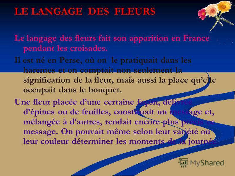LE LANGAGE DES FLEURS Le langage des fleurs fait son apparition en France pendant les croisades. Il est né en Perse, où on le pratiquait dans les haremes et on comptait non seulement la signification de la fleur, mais aussi la place quelle occupait d