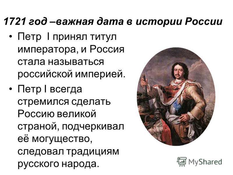 1721 год –важная дата в истории России Петр I принял титул императора, и Россия стала называться российской империей. Петр I всегда стремился сделать Россию великой страной, подчеркивал её могущество, следовал традициям русского народа.