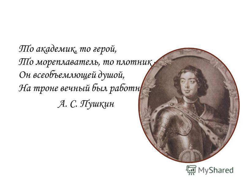 То академик, то герой, То мореплаватель, то плотник – Он всеобъемлющей душой, На троне вечный был работник. А. С. Пушкин