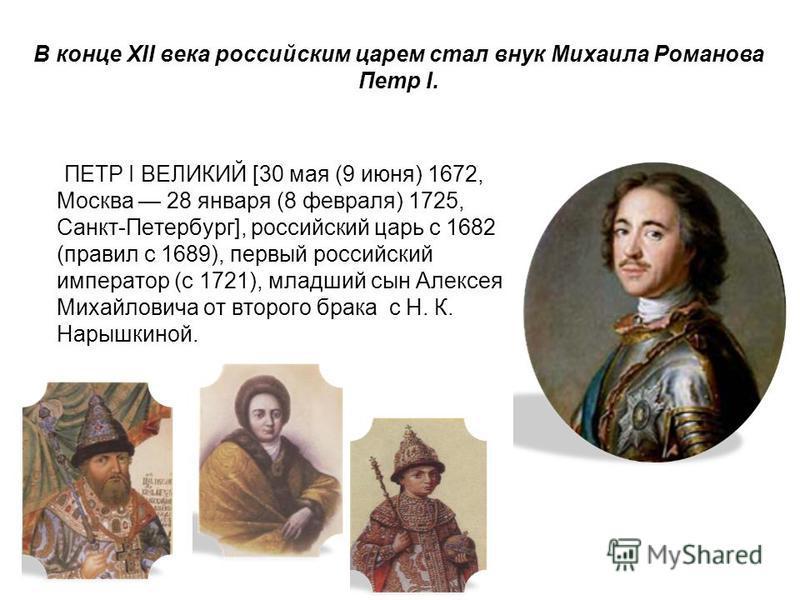 В конце XII века российским царем стал внук Михаила Романова Петр I. ПЕТР I ВЕЛИКИЙ [30 мая (9 июня) 1672, Москва 28 января (8 февраля) 1725, Санкт-Петербург], российский царь с 1682 (правил с 1689), первый российский император (с 1721), младший сын