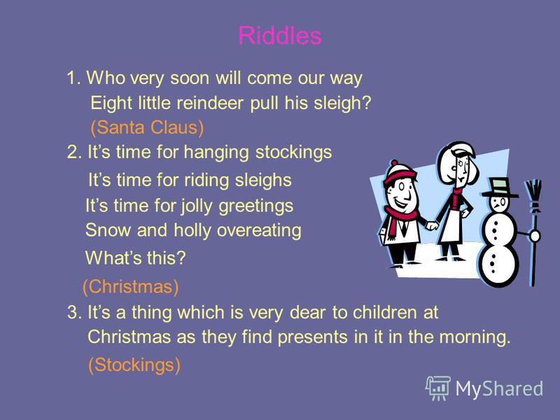 Riddles 1. Who very soon will come our way Eight little reindeer pull his sleigh? (Santa Claus) 2. Its time for hanging stockings Its time for riding sleighs Its time for jolly greetings Snow and holly overeating Whats this? (Christmas) 3. Its a thin
